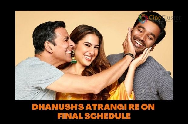DHANUSH'S ATRANGI RE ON FINAL SCHEDULE