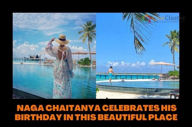 NAGA CHAITANYA CELEBRATES HIS BIRTHDAY IN THIS BEAUTIFUL PLACE