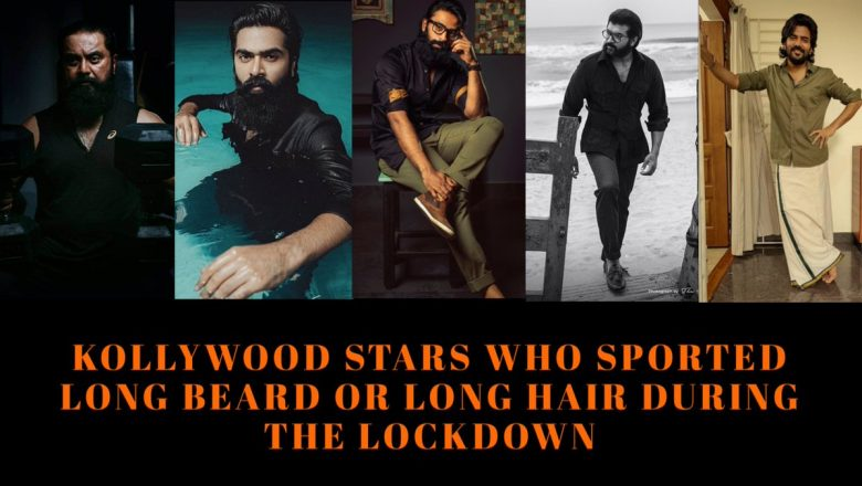 Kollywood Stars who sported long beard or long hair during the lockdown